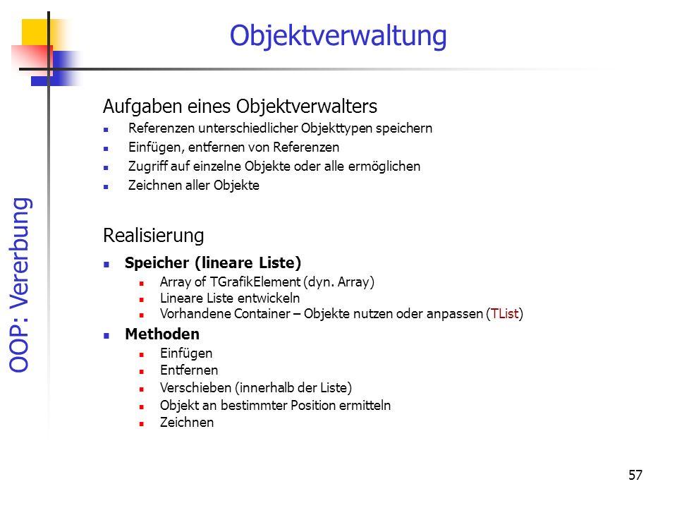 OOP: Vererbung 57 Objektverwaltung Aufgaben eines Objektverwalters Referenzen unterschiedlicher Objekttypen speichern Einfügen, entfernen von Referenzen Zugriff auf einzelne Objekte oder alle ermöglichen Zeichnen aller Objekte Realisierung Speicher (lineare Liste) Array of TGrafikElement (dyn.