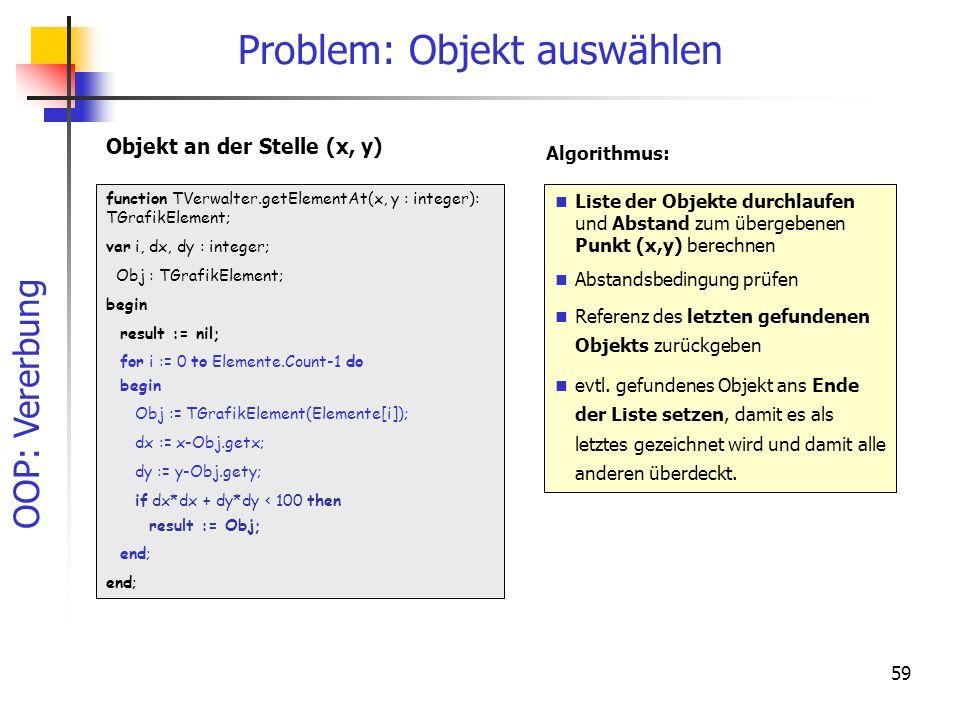 OOP: Vererbung 59 Problem: Objekt auswählen function TVerwalter.getElementAt(x, y : integer): TGrafikElement; var i, dx, dy : integer; Obj : TGrafikElement; begin result := nil; for i := 0 to Elemente.Count-1 do begin Obj := TGrafikElement(Elemente[i]); dx := x-Obj.getx; dy := y-Obj.gety; if dx*dx + dy*dy < 100 then result := Obj; end; Liste der Objekte durchlaufen und Abstand zum übergebenen Punkt (x,y) berechnen Abstandsbedingung prüfen Referenz des letzten gefundenen Objekts zurückgeben evtl.