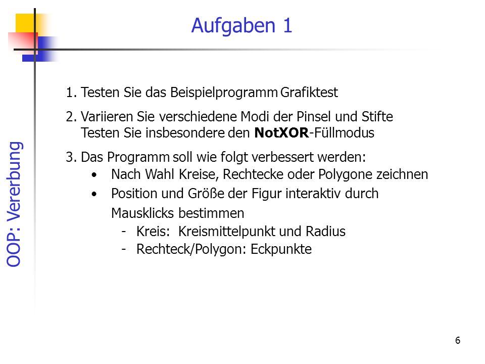 OOP: Vererbung 6 Aufgaben 1 1.Testen Sie das Beispielprogramm Grafiktest 2.Variieren Sie verschiedene Modi der Pinsel und Stifte Testen Sie insbesonde