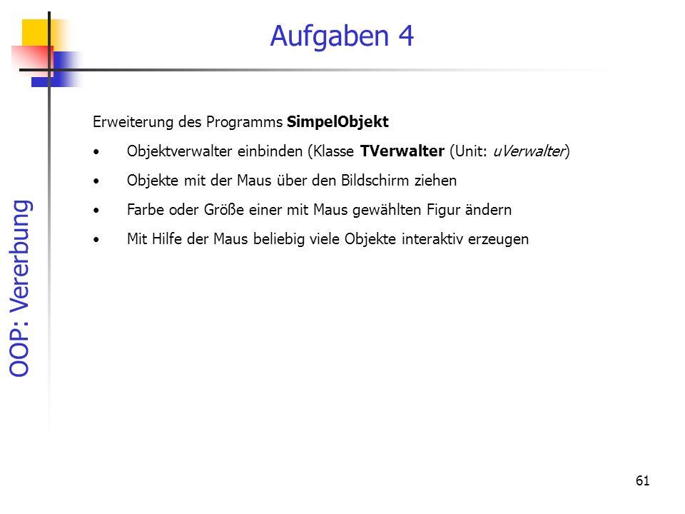 OOP: Vererbung 61 Aufgaben 4 Erweiterung des Programms SimpelObjekt Objektverwalter einbinden (Klasse TVerwalter (Unit: uVerwalter) Objekte mit der Maus über den Bildschirm ziehen Farbe oder Größe einer mit Maus gewählten Figur ändern Mit Hilfe der Maus beliebig viele Objekte interaktiv erzeugen