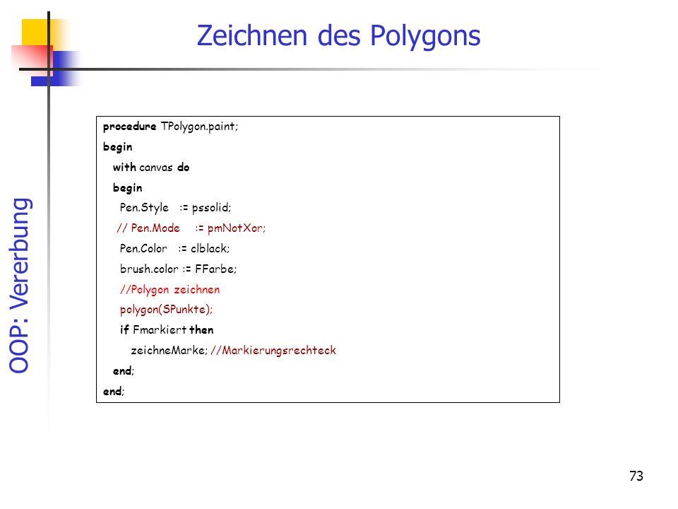 OOP: Vererbung 73 Zeichnen des Polygons procedure TPolygon.paint; begin with canvas do begin Pen.Style := pssolid; // Pen.Mode := pmNotXor; Pen.Color