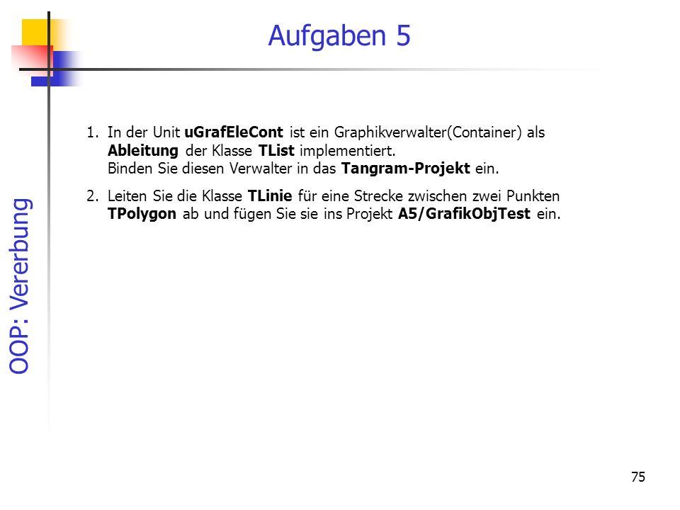 OOP: Vererbung 75 Aufgaben 5 1.In der Unit uGrafEleCont ist ein Graphikverwalter(Container) als Ableitung der Klasse TList implementiert. Binden Sie d
