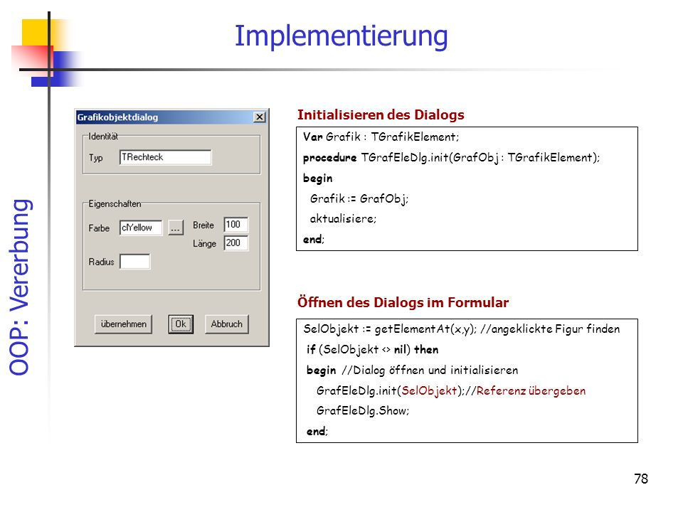 OOP: Vererbung 78 Implementierung Var Grafik : TGrafikElement; procedure TGrafEleDlg.init(GrafObj : TGrafikElement); begin Grafik := GrafObj; aktualis