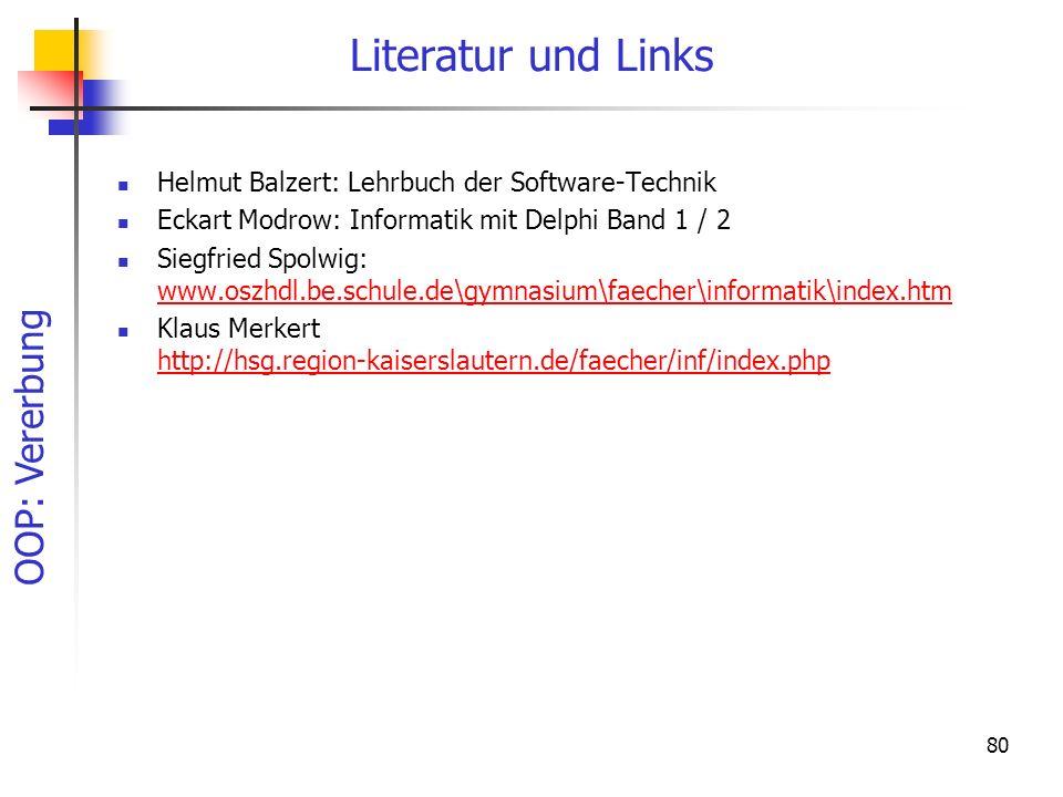 OOP: Vererbung 80 Literatur und Links Helmut Balzert: Lehrbuch der Software-Technik Eckart Modrow: Informatik mit Delphi Band 1 / 2 Siegfried Spolwig: www.oszhdl.be.schule.de\gymnasium\faecher\informatik\index.htm www.oszhdl.be.schule.de\gymnasium\faecher\informatik\index.htm Klaus Merkert http://hsg.region-kaiserslautern.de/faecher/inf/index.php http://hsg.region-kaiserslautern.de/faecher/inf/index.php