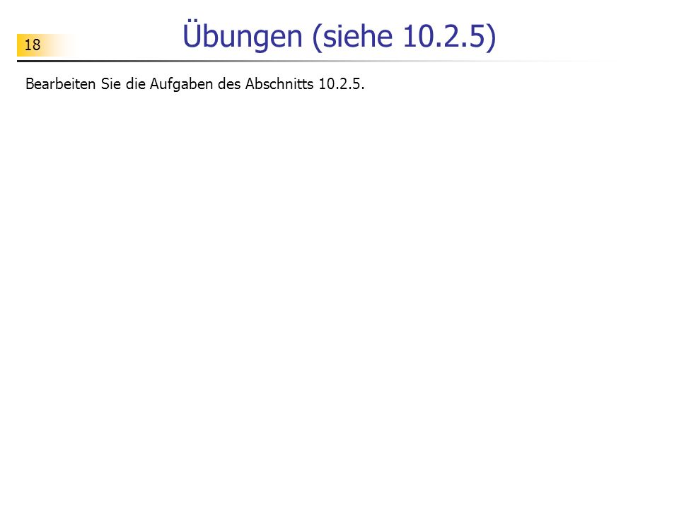 18 Übungen (siehe 10.2.5) Bearbeiten Sie die Aufgaben des Abschnitts 10.2.5.