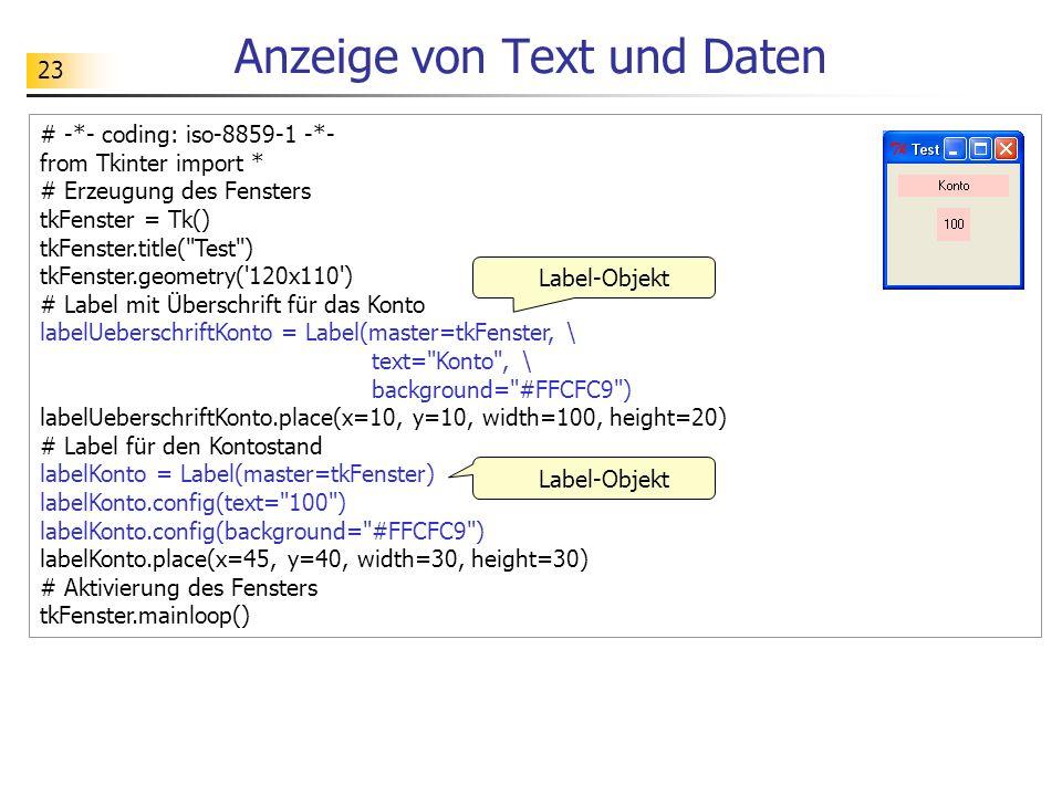 23 Anzeige von Text und Daten # -*- coding: iso-8859-1 -*- from Tkinter import * # Erzeugung des Fensters tkFenster = Tk() tkFenster.title(