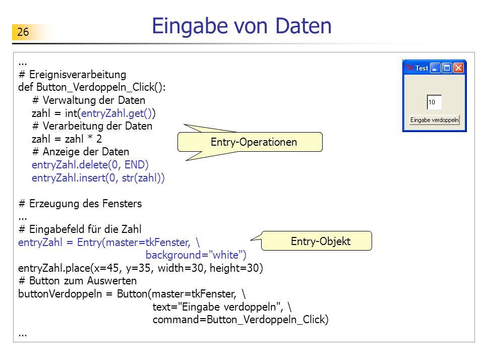 26 Eingabe von Daten... # Ereignisverarbeitung def Button_Verdoppeln_Click(): # Verwaltung der Daten zahl = int(entryZahl.get()) # Verarbeitung der Da
