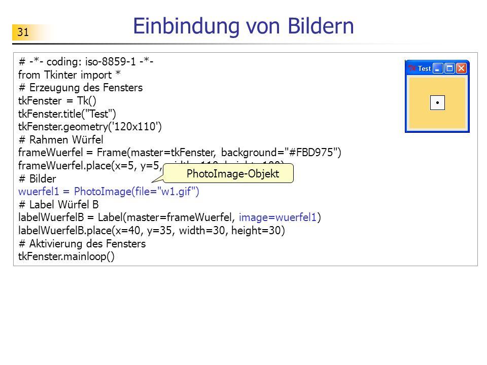 31 Einbindung von Bildern # -*- coding: iso-8859-1 -*- from Tkinter import * # Erzeugung des Fensters tkFenster = Tk() tkFenster.title(