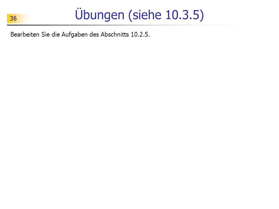 36 Übungen (siehe 10.3.5) Bearbeiten Sie die Aufgaben des Abschnitts 10.2.5.