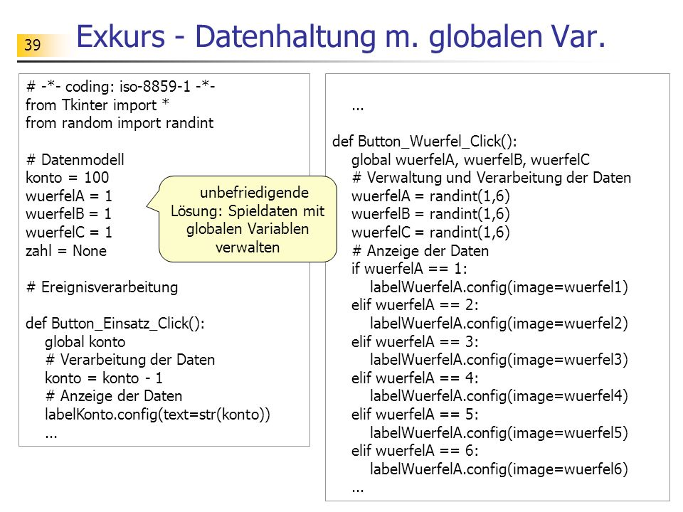 39 Exkurs - Datenhaltung m. globalen Var. # -*- coding: iso-8859-1 -*- from Tkinter import * from random import randint # Datenmodell konto = 100 wuer