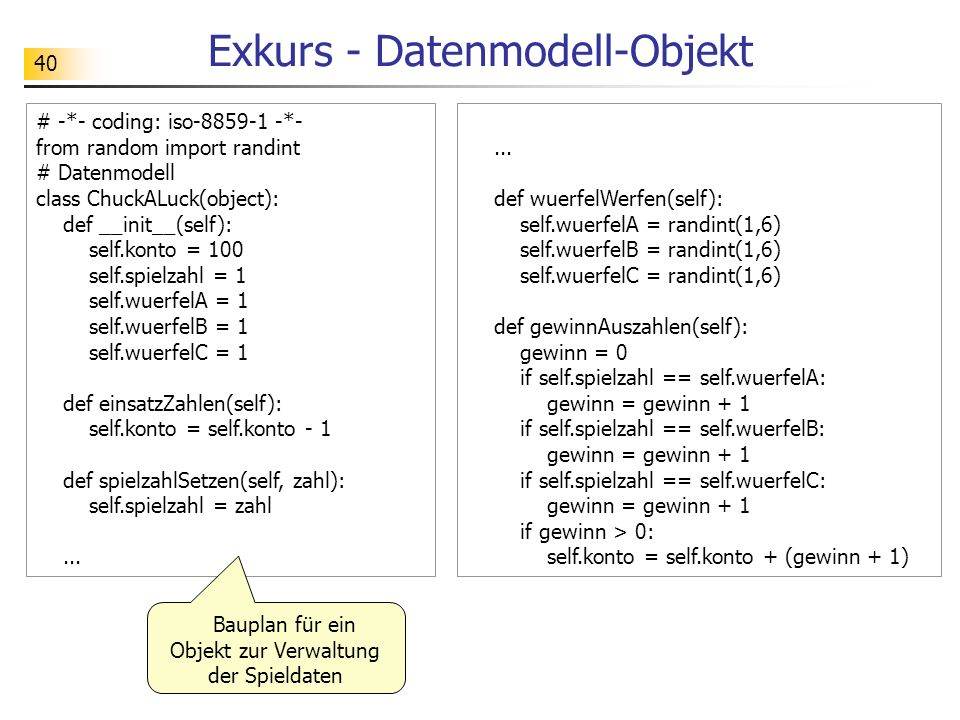 40 Exkurs - Datenmodell-Objekt # -*- coding: iso-8859-1 -*- from random import randint # Datenmodell class ChuckALuck(object): def __init__(self): sel