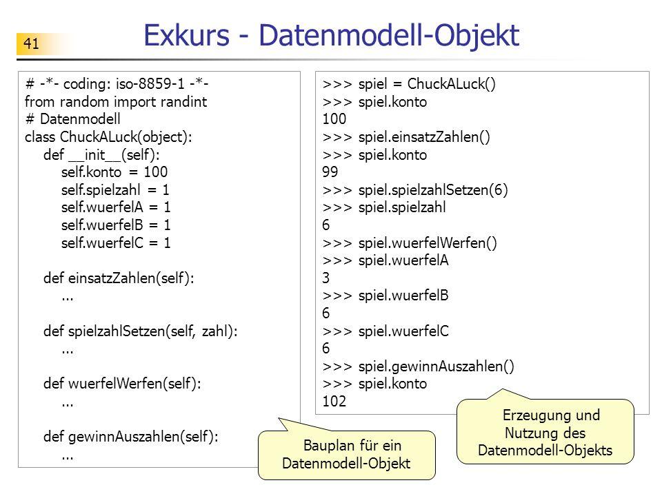 41 Exkurs - Datenmodell-Objekt # -*- coding: iso-8859-1 -*- from random import randint # Datenmodell class ChuckALuck(object): def __init__(self): sel