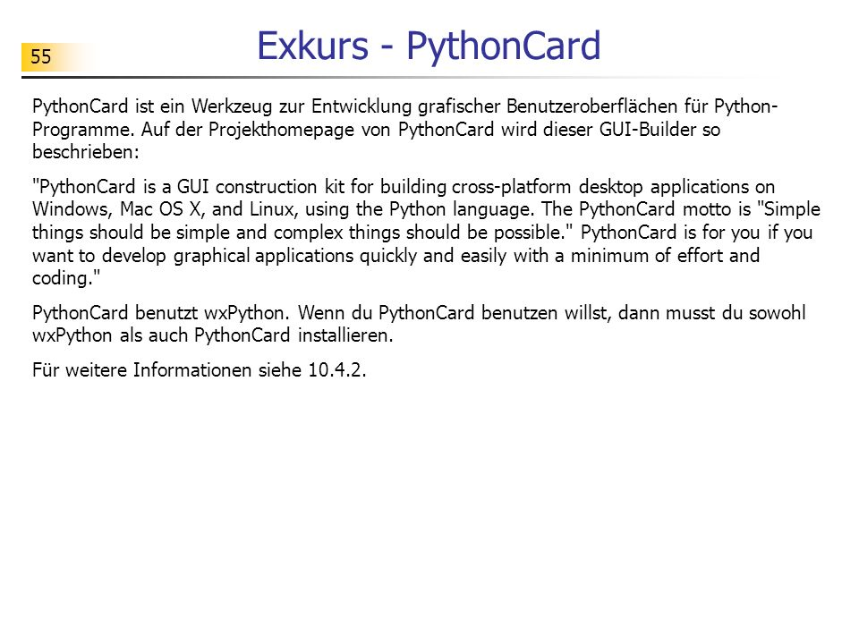 55 Exkurs - PythonCard PythonCard ist ein Werkzeug zur Entwicklung grafischer Benutzeroberflächen für Python- Programme. Auf der Projekthomepage von P