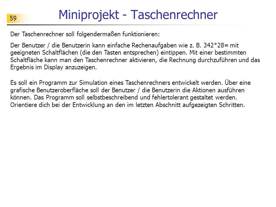 59 Miniprojekt - Taschenrechner Der Taschenrechner soll folgendermaßen funktionieren: Der Benutzer / die Benutzerin kann einfache Rechenaufgaben wie z