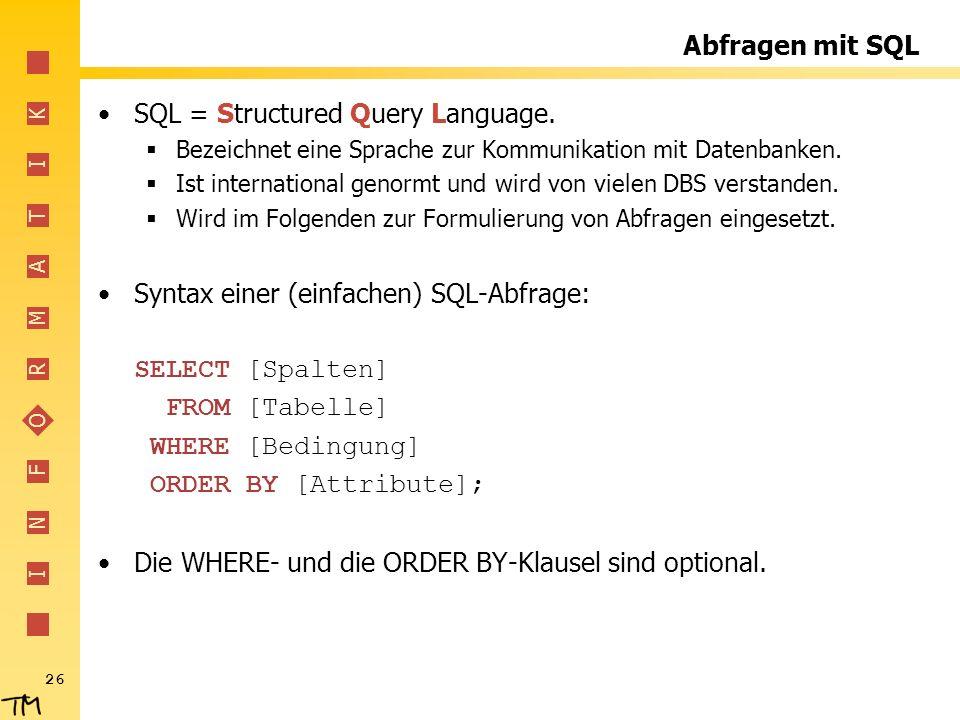I N F O R M A T I K 26 Abfragen mit SQL SQL = Structured Query Language. Bezeichnet eine Sprache zur Kommunikation mit Datenbanken. Ist international