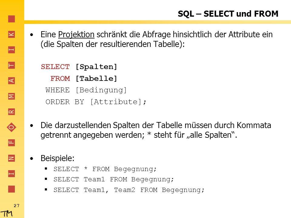I N F O R M A T I K 27 SQL – SELECT und FROM Eine Projektion schränkt die Abfrage hinsichtlich der Attribute ein (die Spalten der resultierenden Tabel