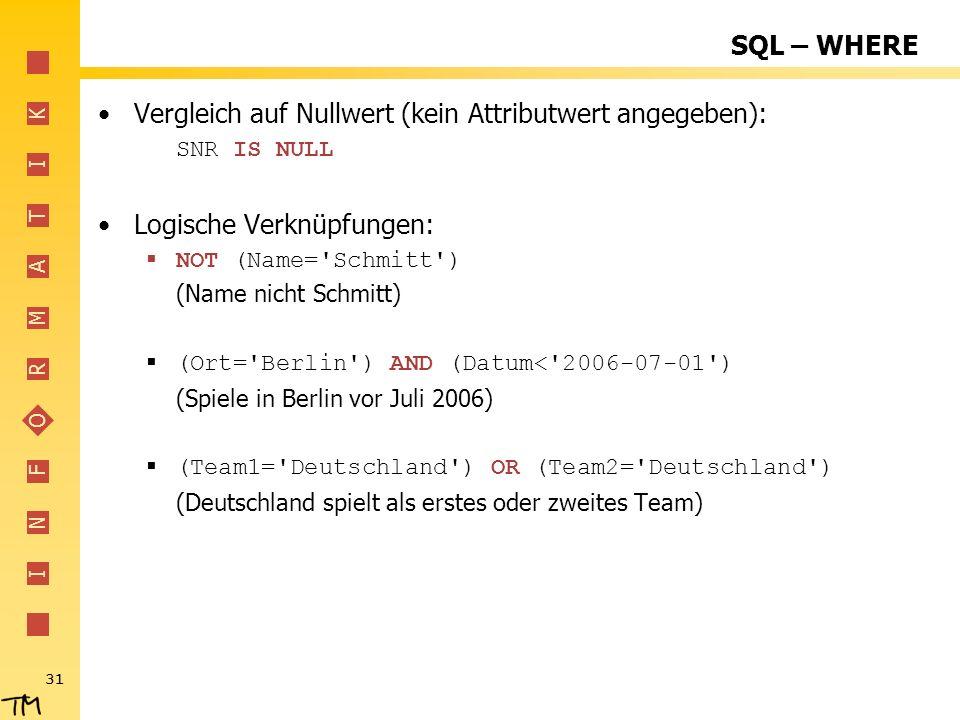 I N F O R M A T I K 31 SQL – WHERE Vergleich auf Nullwert (kein Attributwert angegeben): SNR IS NULL Logische Verknüpfungen: NOT (Name='Schmitt') (Nam