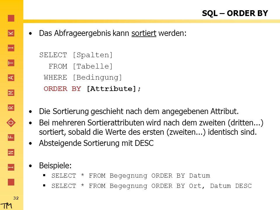 I N F O R M A T I K 32 SQL – ORDER BY Das Abfrageergebnis kann sortiert werden: SELECT [Spalten] FROM [Tabelle] WHERE [Bedingung] ORDER BY [Attribute]