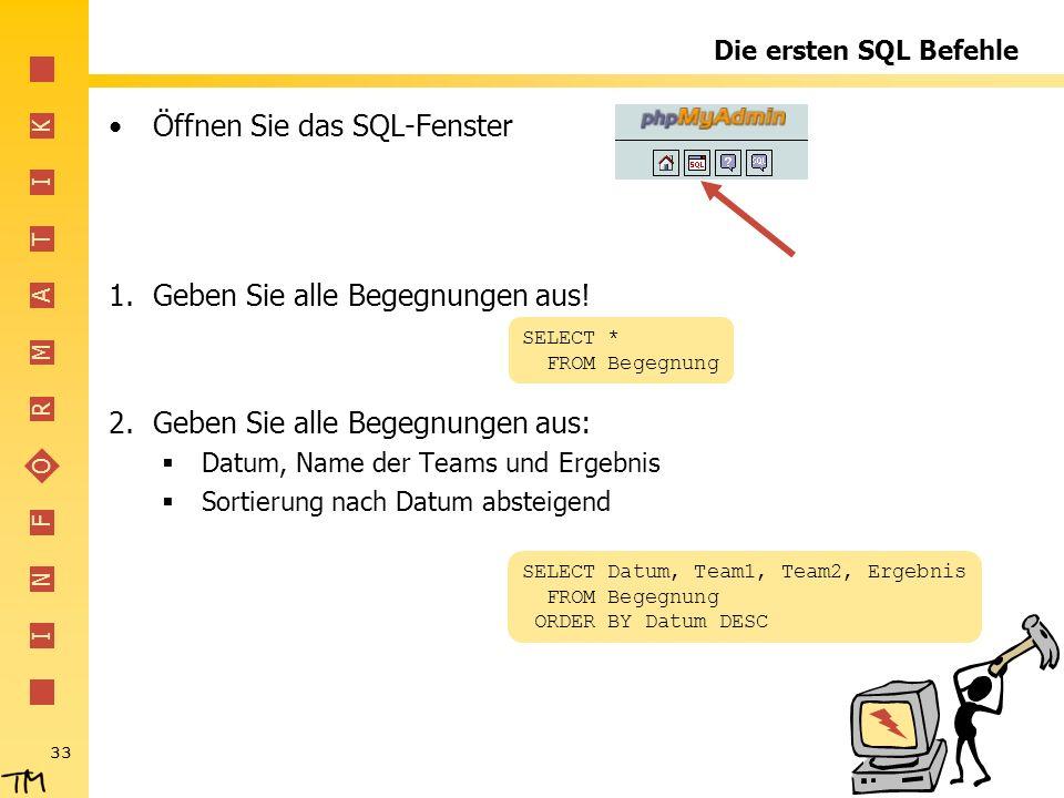 I N F O R M A T I K 33 Die ersten SQL Befehle Öffnen Sie das SQL-Fenster 1.Geben Sie alle Begegnungen aus! 2.Geben Sie alle Begegnungen aus: Datum, Na