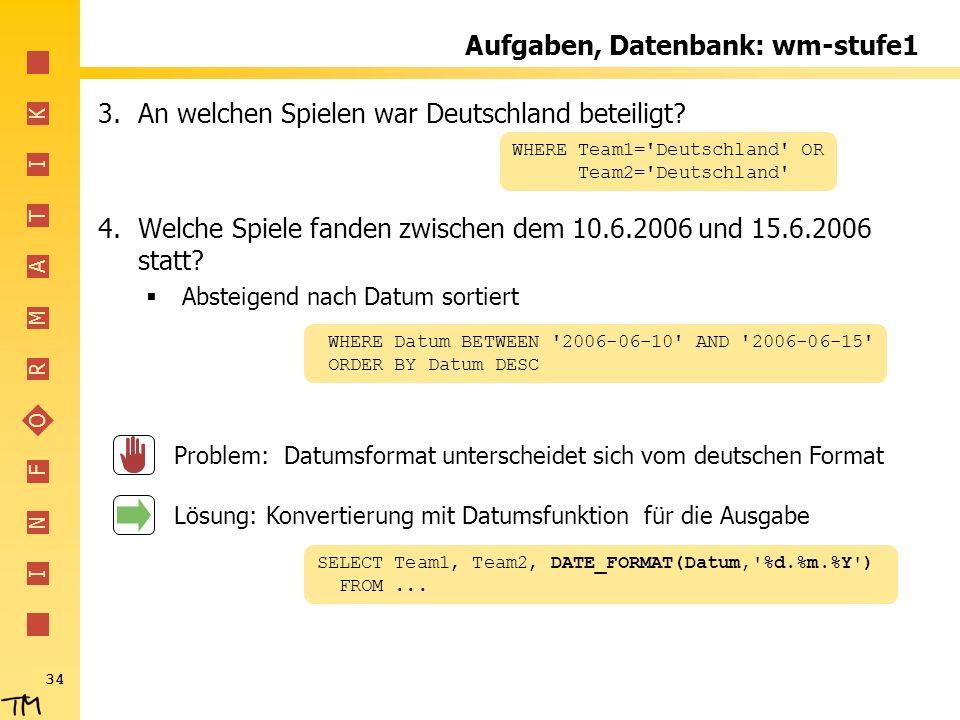 I N F O R M A T I K 34 Aufgaben, Datenbank: wm-stufe1 3.An welchen Spielen war Deutschland beteiligt? 4.Welche Spiele fanden zwischen dem 10.6.2006 un