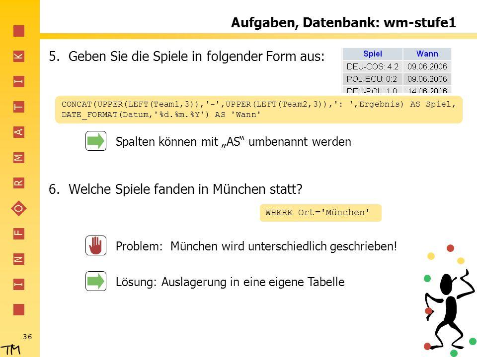 I N F O R M A T I K 36 Aufgaben, Datenbank: wm-stufe1 5.Geben Sie die Spiele in folgender Form aus: 6.Welche Spiele fanden in München statt? CONCAT(UP