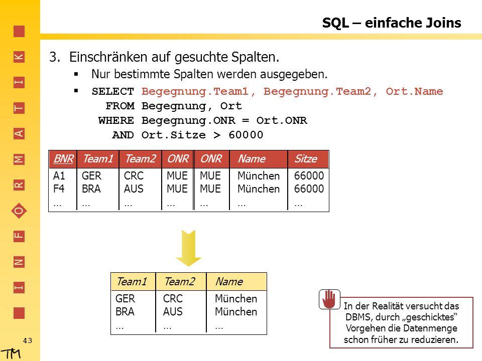 I N F O R M A T I K 43 SQL – einfache Joins 3.Einschränken auf gesuchte Spalten. Nur bestimmte Spalten werden ausgegeben. SELECT Begegnung.Team1, Bege