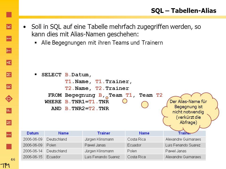 I N F O R M A T I K 46 SQL – Tabellen-Alias Soll in SQL auf eine Tabelle mehrfach zugegriffen werden, so kann dies mit Alias-Namen geschehen: Alle Beg