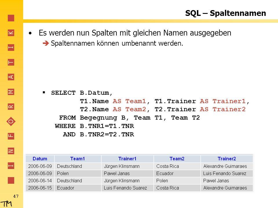 I N F O R M A T I K 47 SQL – Spaltennamen Es werden nun Spalten mit gleichen Namen ausgegeben Spaltennamen können umbenannt werden. SELECT B.Datum, T1