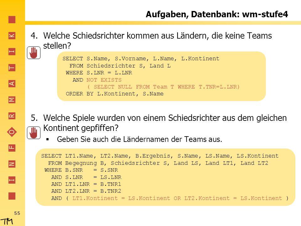 I N F O R M A T I K 55 Aufgaben, Datenbank: wm-stufe4 4.Welche Schiedsrichter kommen aus Ländern, die keine Teams stellen? 5.Welche Spiele wurden von