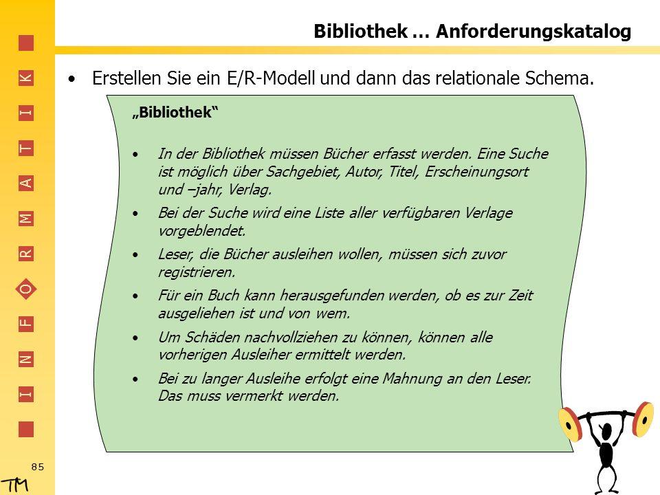 I N F O R M A T I K 85 Bibliothek … Anforderungskatalog Erstellen Sie ein E/R-Modell und dann das relationale Schema. Bibliothek In der Bibliothek müs