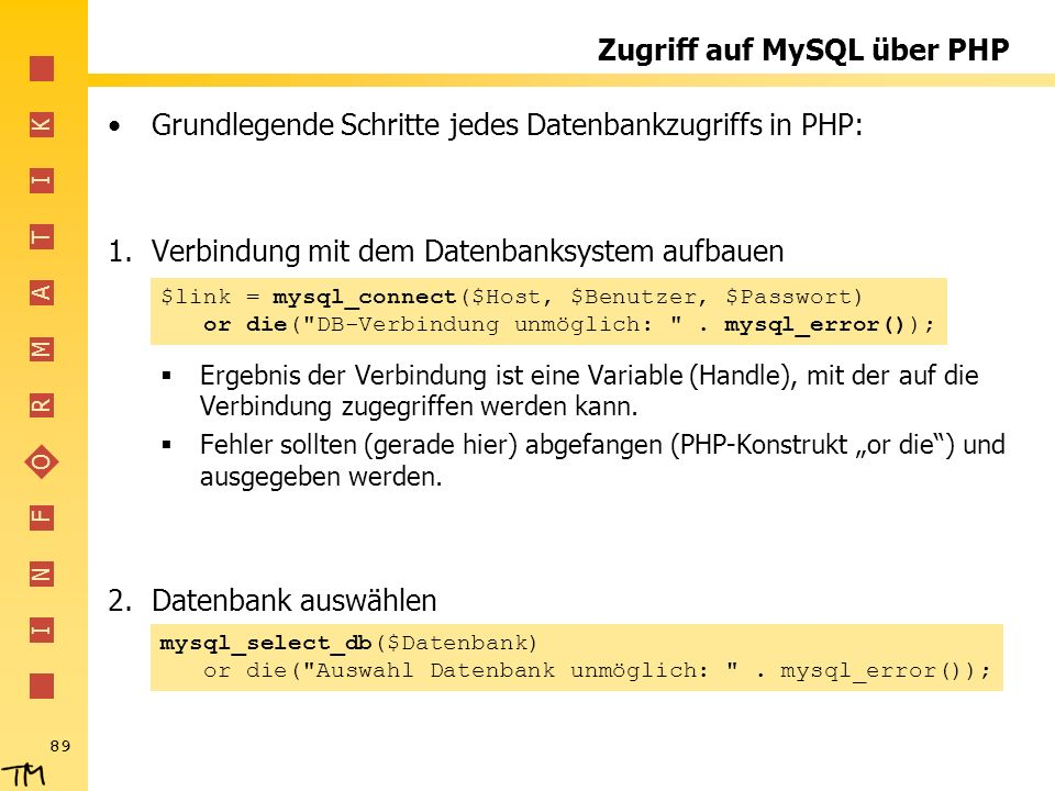 I N F O R M A T I K 89 Zugriff auf MySQL über PHP Grundlegende Schritte jedes Datenbankzugriffs in PHP: 1.Verbindung mit dem Datenbanksystem aufbauen