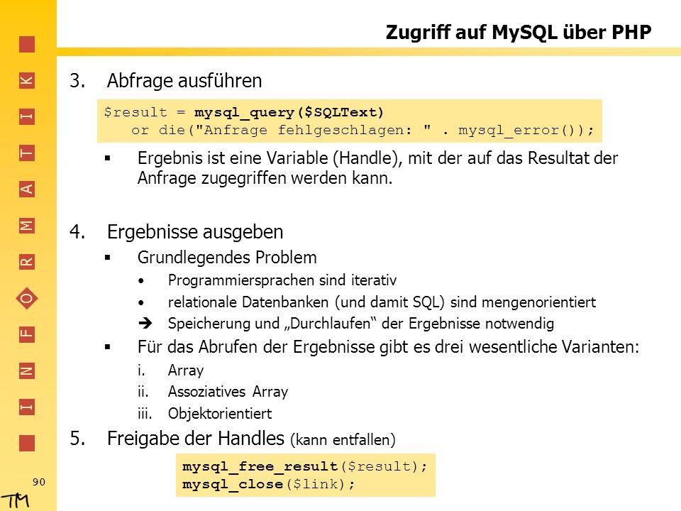 I N F O R M A T I K 90 Zugriff auf MySQL über PHP 3.Abfrage ausführen Ergebnis ist eine Variable (Handle), mit der auf das Resultat der Anfrage zugegr