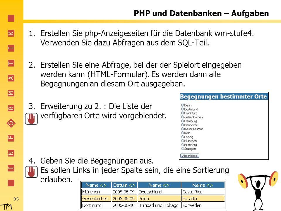 I N F O R M A T I K 95 PHP und Datenbanken – Aufgaben 1.Erstellen Sie php-Anzeigeseiten für die Datenbank wm-stufe4. Verwenden Sie dazu Abfragen aus d