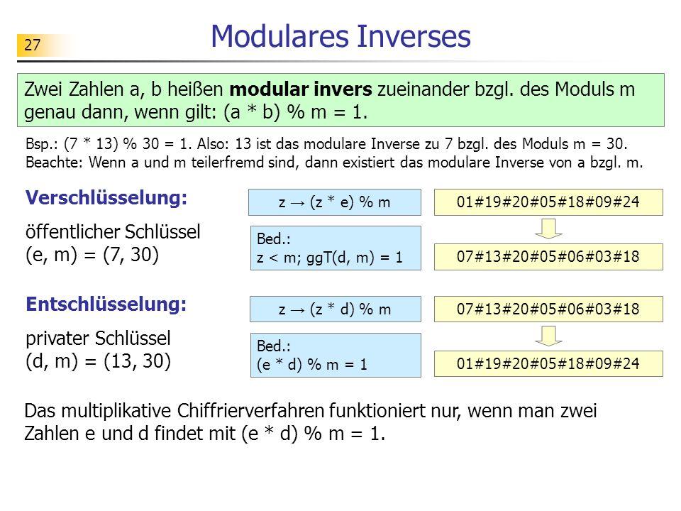 27 Modulares Inverses Zwei Zahlen a, b heißen modular invers zueinander bzgl. des Moduls m genau dann, wenn gilt: (a * b) % m = 1. Verschlüsselung: öf
