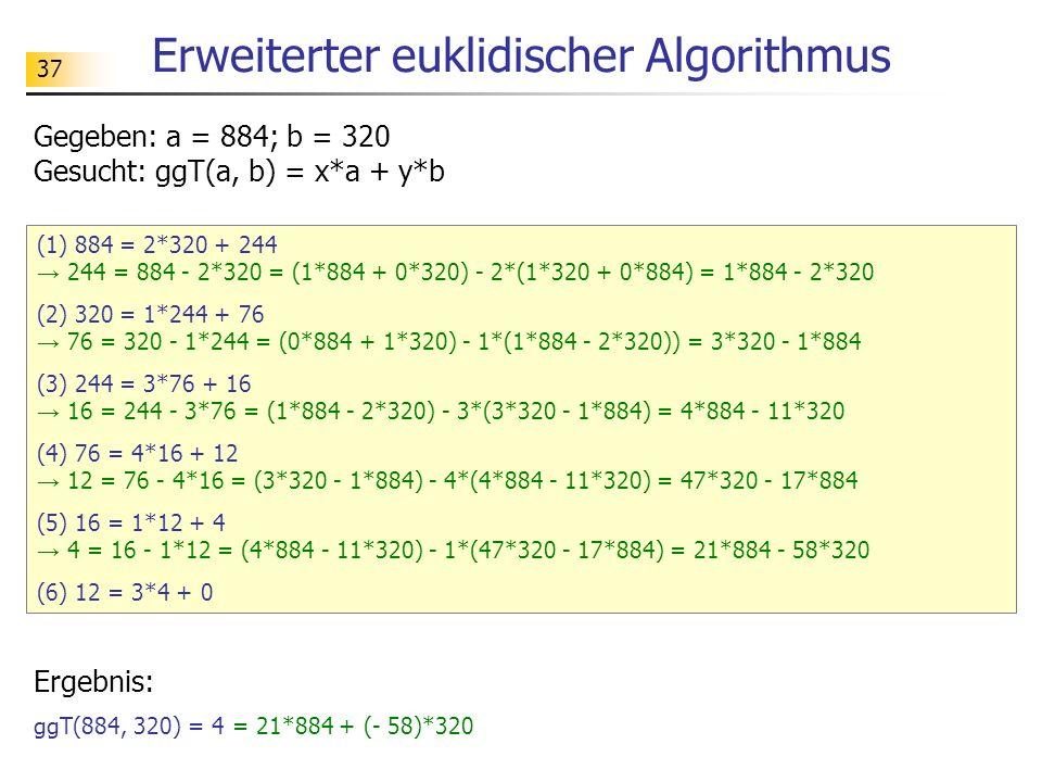 37 Erweiterter euklidischer Algorithmus (1) 884 = 2*320 + 244 244 = 884 - 2*320 = (1*884 + 0*320) - 2*(1*320 + 0*884) = 1*884 - 2*320 (2) 320 = 1*244