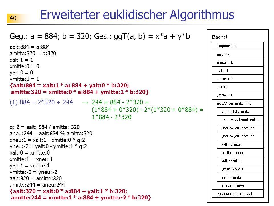 40 Erweiterter euklidischer Algorithmus Geg.: a = 884; b = 320; Ges.: ggT(a, b) = x*a + y*b aalt:884 = a:884 amitte:320 = b:320 xalt:1 = 1 xmitte:0 =