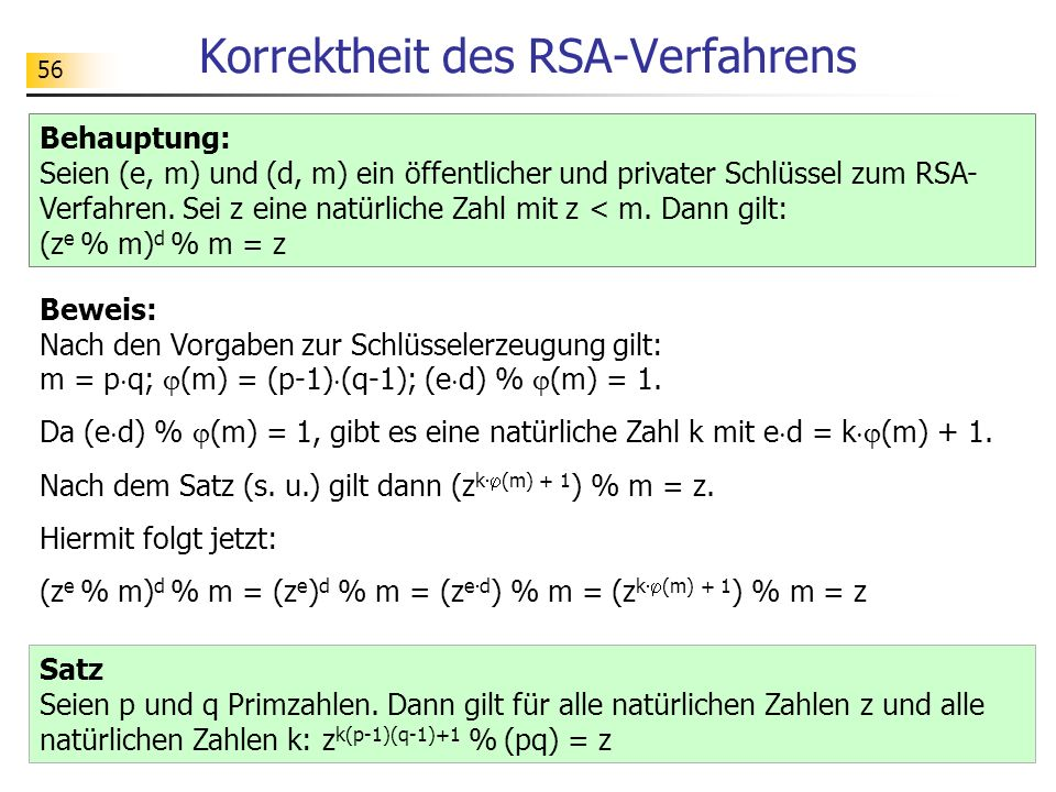 56 Korrektheit des RSA-Verfahrens Beweis: Nach den Vorgaben zur Schlüsselerzeugung gilt: m = p q; (m) = (p-1) (q-1); (e d) % (m) = 1. Da (e d) % (m) =
