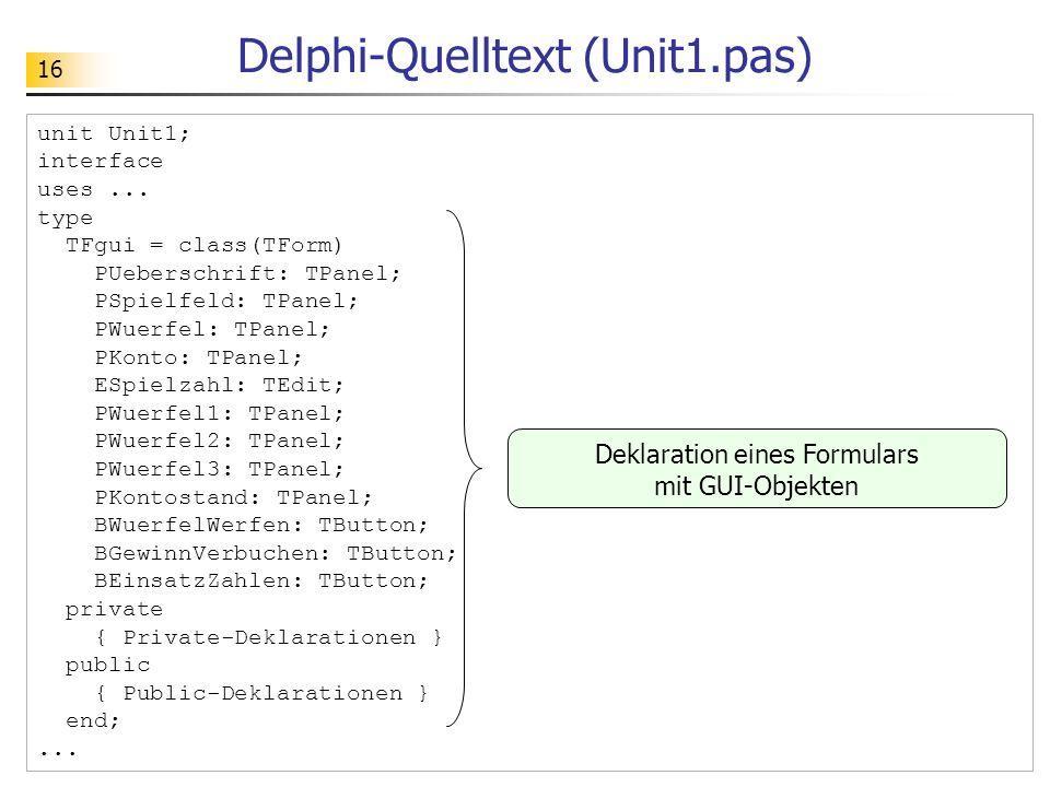 16 Delphi-Quelltext (Unit1.pas) unit Unit1; interface uses... type TFgui = class(TForm) PUeberschrift: TPanel; PSpielfeld: TPanel; PWuerfel: TPanel; P