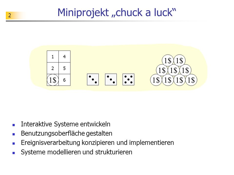 2 Miniprojekt chuck a luck 1$ 1 2 3 4 5 63 3 Interaktive Systeme entwickeln Benutzungsoberfläche gestalten Ereignisverarbeitung konzipieren und implem