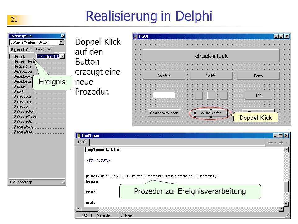 21 Realisierung in Delphi Doppel-Klick auf den Button erzeugt eine neue Prozedur. Doppel-Klick Prozedur zur Ereignisverarbeitung Ereignis