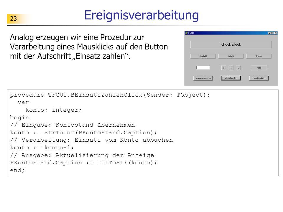 23 Ereignisverarbeitung Analog erzeugen wir eine Prozedur zur Verarbeitung eines Mausklicks auf den Button mit der Aufschrift Einsatz zahlen. procedur