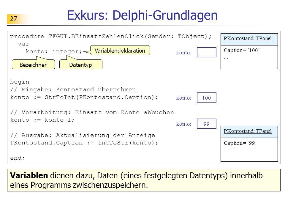 27 Exkurs: Delphi-Grundlagen procedure TFGUI.BEinsatzZahlenClick(Sender: TObject); var konto: integer; begin // Eingabe: Kontostand übernehmen konto :