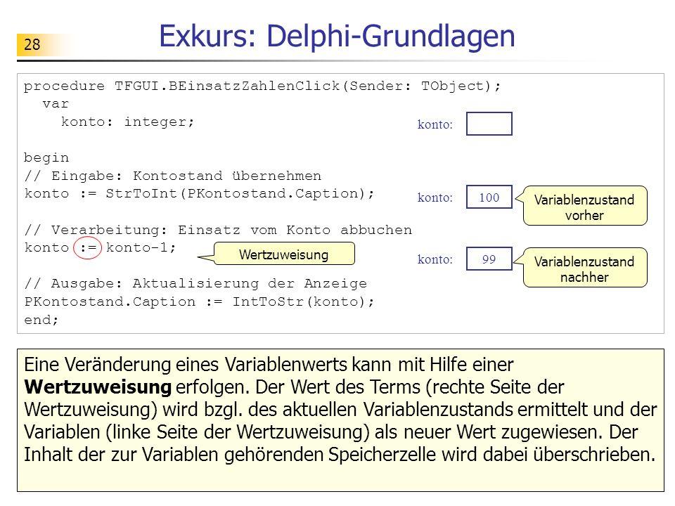 28 Exkurs: Delphi-Grundlagen procedure TFGUI.BEinsatzZahlenClick(Sender: TObject); var konto: integer; begin // Eingabe: Kontostand übernehmen konto :