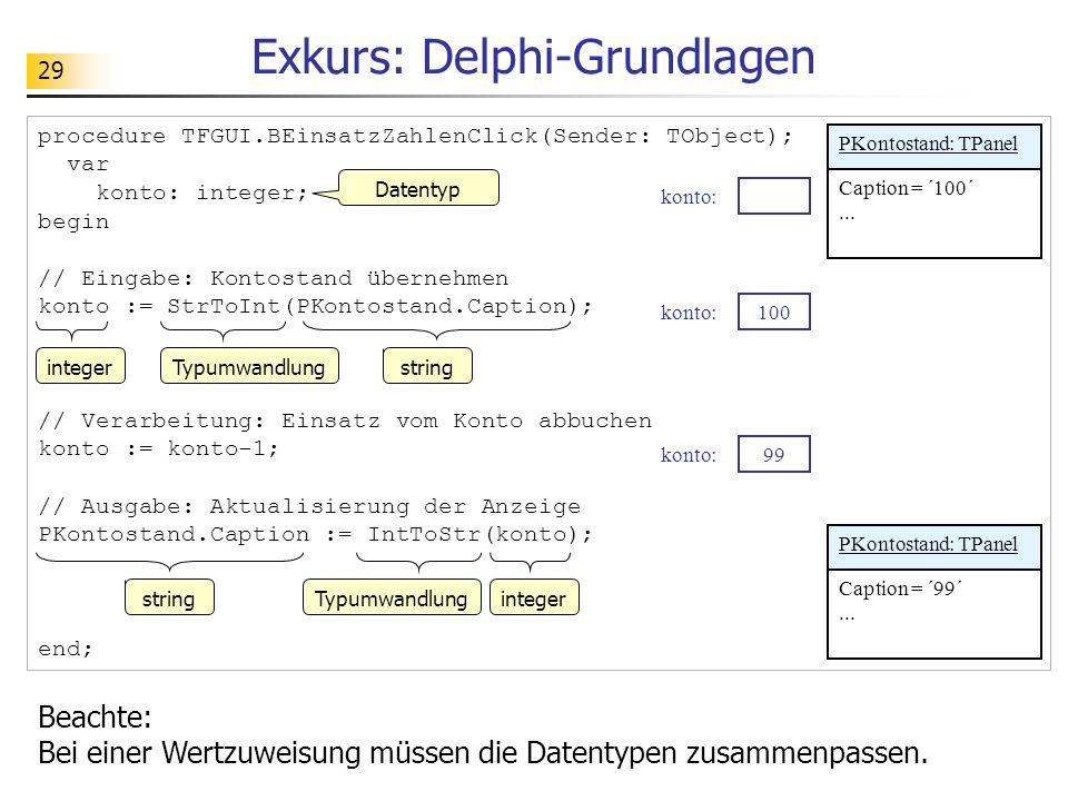 29 Exkurs: Delphi-Grundlagen procedure TFGUI.BEinsatzZahlenClick(Sender: TObject); var konto: integer; begin // Eingabe: Kontostand übernehmen konto :