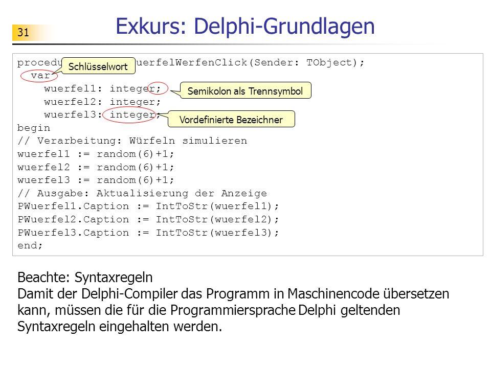 31 Exkurs: Delphi-Grundlagen procedure TFGUI.BWuerfelWerfenClick(Sender: TObject); var wuerfel1: integer; wuerfel2: integer; wuerfel3: integer; begin