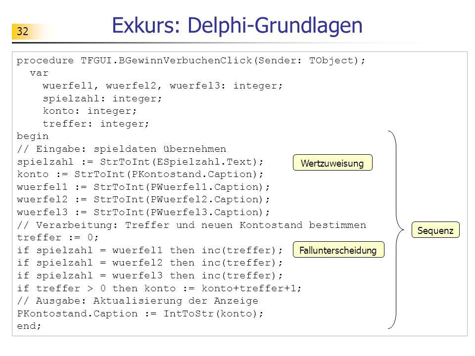 32 Exkurs: Delphi-Grundlagen procedure TFGUI.BGewinnVerbuchenClick(Sender: TObject); var wuerfel1, wuerfel2, wuerfel3: integer; spielzahl: integer; ko