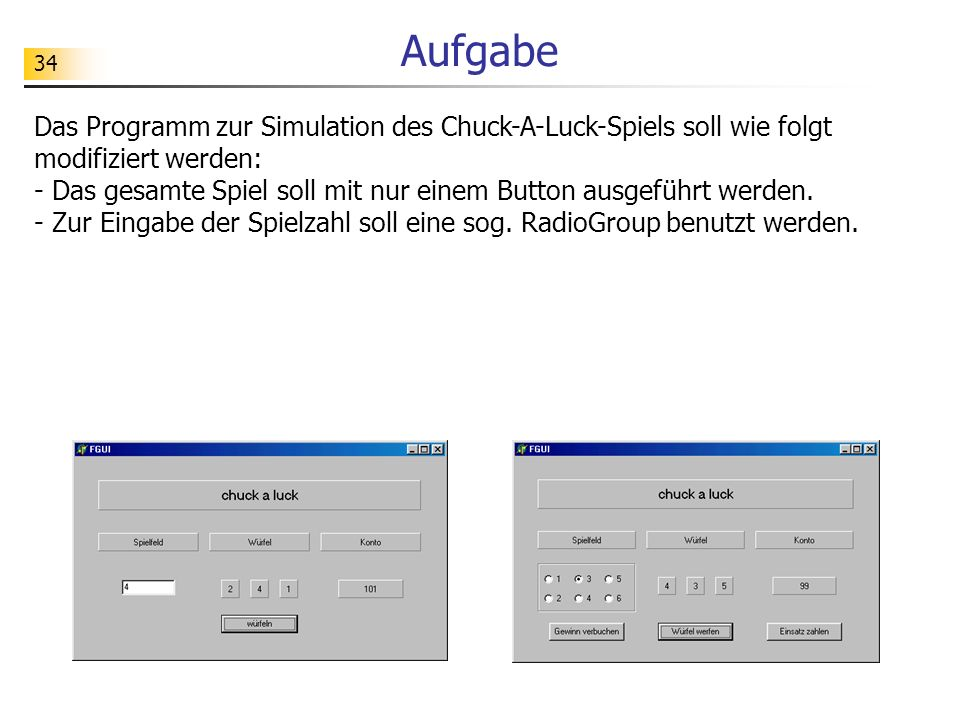 34 Aufgabe Das Programm zur Simulation des Chuck-A-Luck-Spiels soll wie folgt modifiziert werden: - Das gesamte Spiel soll mit nur einem Button ausgef