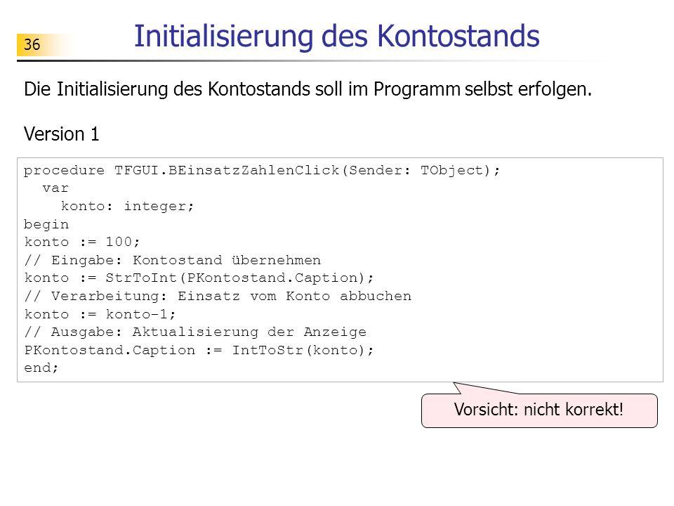 36 Initialisierung des Kontostands Die Initialisierung des Kontostands soll im Programm selbst erfolgen. procedure TFGUI.BEinsatzZahlenClick(Sender: T