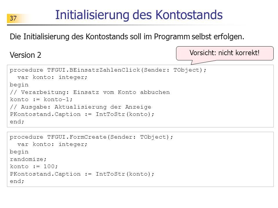 37 Initialisierung des Kontostands Die Initialisierung des Kontostands soll im Programm selbst erfolgen. procedure TFGUI.BEinsatzZahlenClick(Sender: T