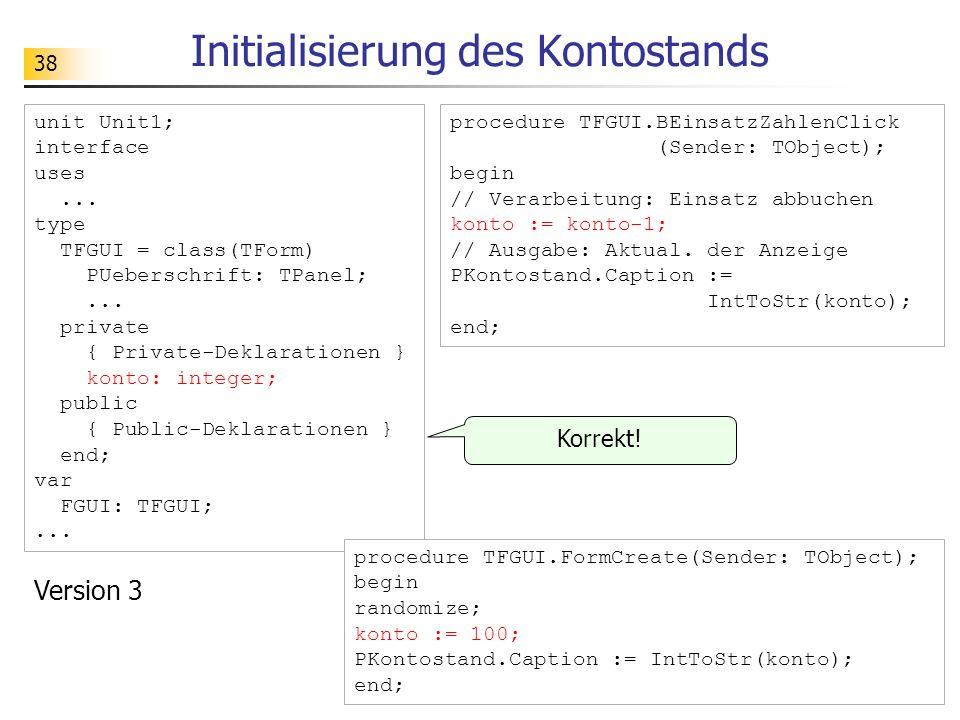 38 Initialisierung des Kontostands unit Unit1; interface uses... type TFGUI = class(TForm) PUeberschrift: TPanel;... private { Private-Deklarationen }